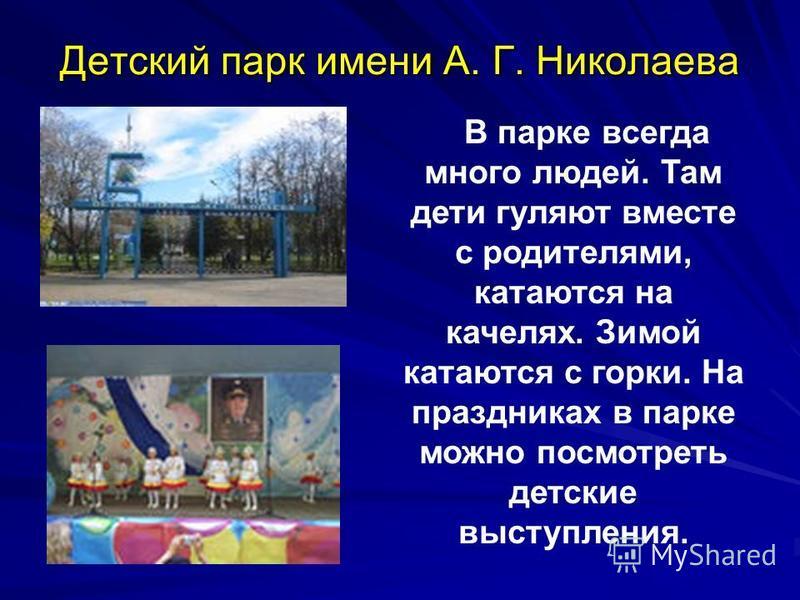Детский парк имени А. Г. Николаева В парке всегда много людей. Там дети гуляют вместе с родителями, катаются на качелях. Зимой катаются с горки. На праздниках в парке можно посмотреть детские выступления.