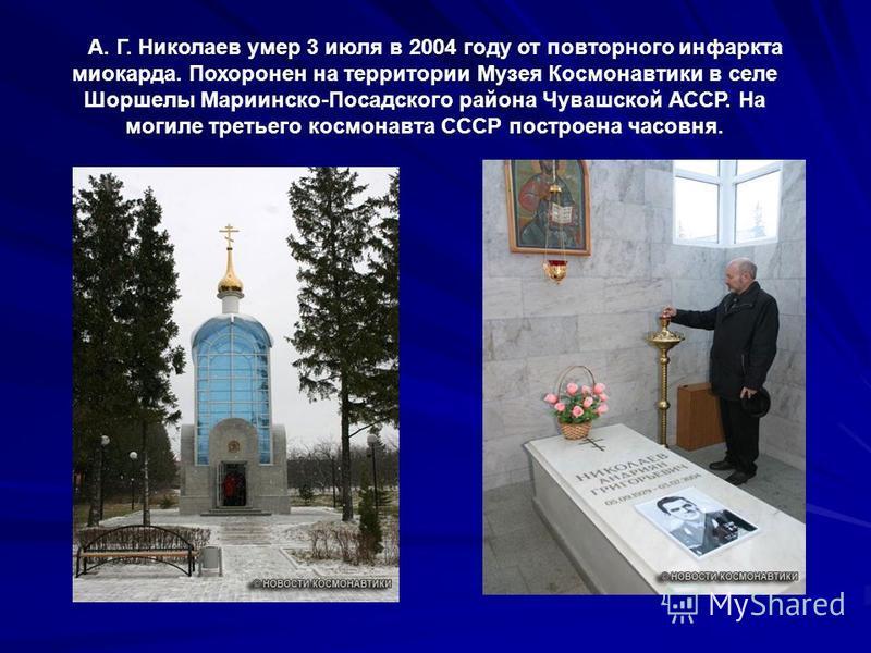 А. Г. Николаев умер 3 июля в 2004 году от повторного инфаркта миокарда. Похоронен на территории Музея Космонавтики в селе Шоршелы Мариинско-Посадского района Чувашской АССР. На могиле третьего космонавта СССР построена часовня.