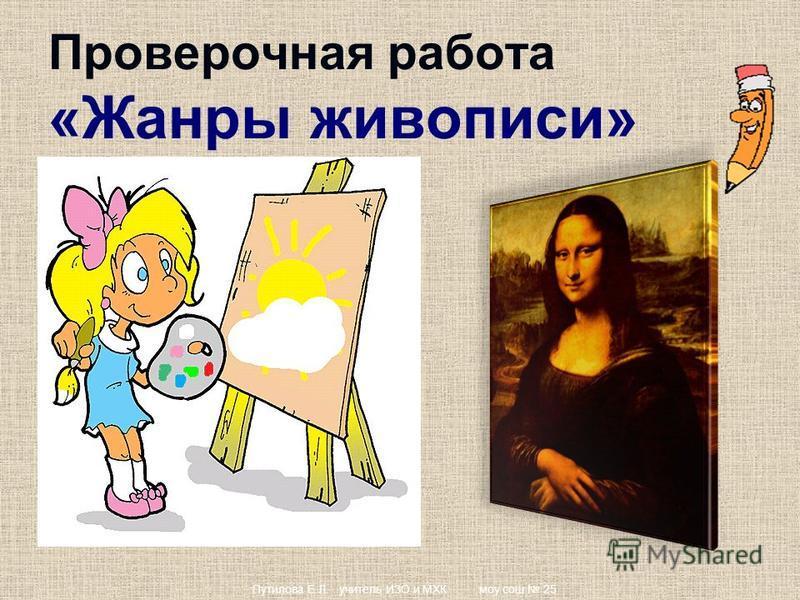 Проверочная работа «Жанры живописи» Путилова Е.Л. учитель ИЗО и МХК моу сош 25