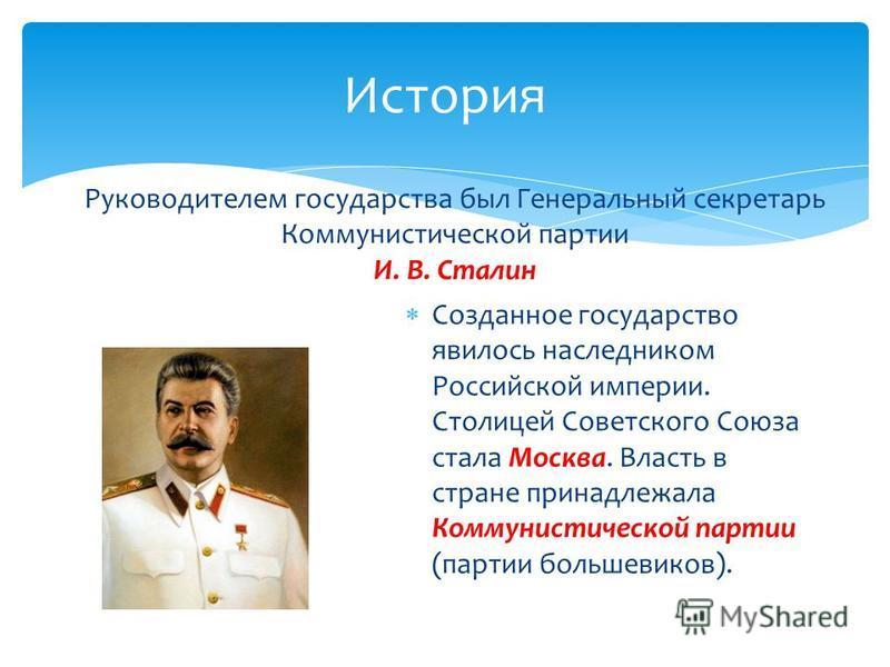 История Руководителем государства был Генеральный секретарь Коммунистической партии И. В. Сталин С озданное государство явилось наследником Российской империи. Столицей Советского Союза стала Москва. Власть в стране принадлежала Коммунистической парт