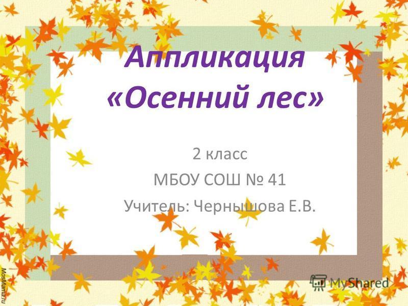 Аппликация «Осенний лес» 2 класс МБОУ СОШ 41 Учитель: Чернышова Е.В.