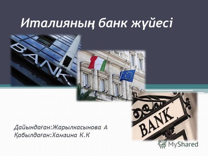 Италияны ң банк ж ү йесі Дайында ғ ан:Жарылкасынова А Қ абылда ғ ан:Хамзина К.К