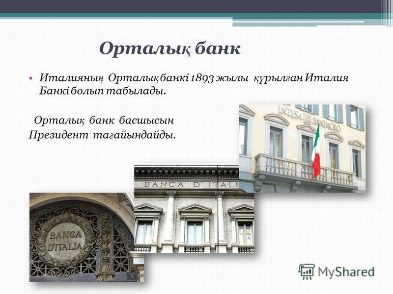 Орталы қ банк Италияны ң Орталы қ банкі 1893 жылы құ рыл ғ ан Италия Банкі болып табылады. Орталы қ банк басшысын Президент та ғ айындайды.