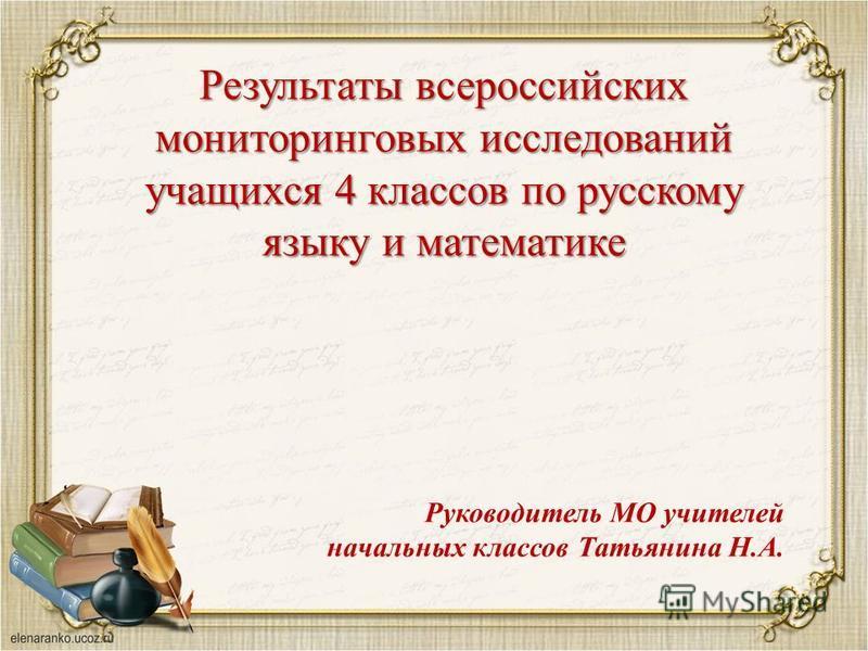 Результаты всероссийских мониторинговых исследований учащихся 4 классов по русскому языку и математике Руководитель МО учителей начальных классов Татьянина Н.А.