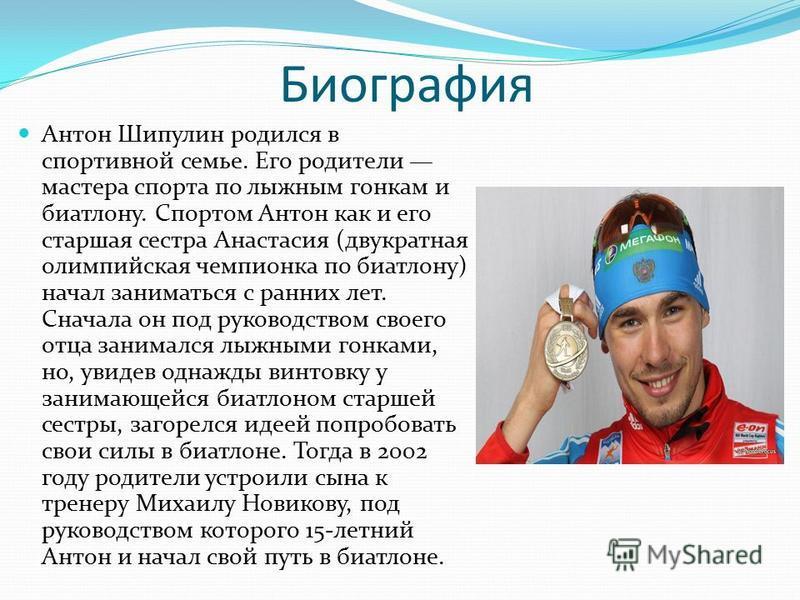 Биография Антон Шипулин родился в спортивной семье. Его родители мастера спорта по лыжным гонкам и биатлону. Спортом Антон как и его старшая сестра Анастасия (двукратная олимпийская чемпионка по биатлону) начал заниматься с ранних лет. Сначала он под