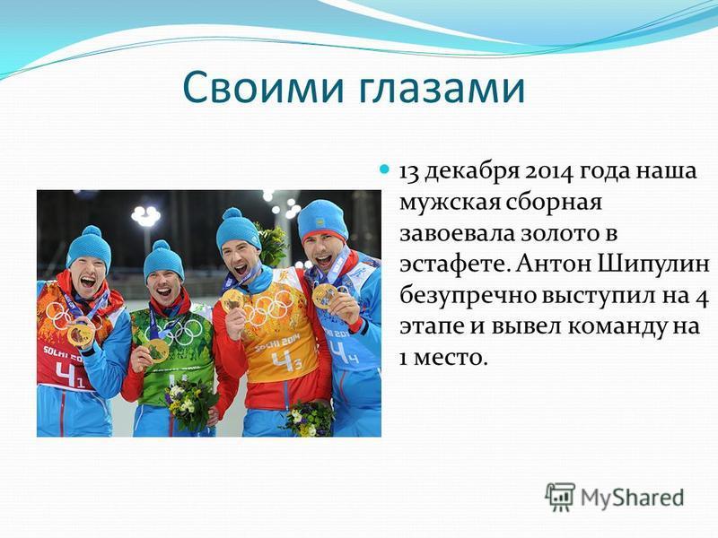 Своими глазами 13 декабря 2014 года наша мужская сборная завоевала золото в эстафете. Антон Шипулин безупречно выступил на 4 этапе и вывел команду на 1 место.
