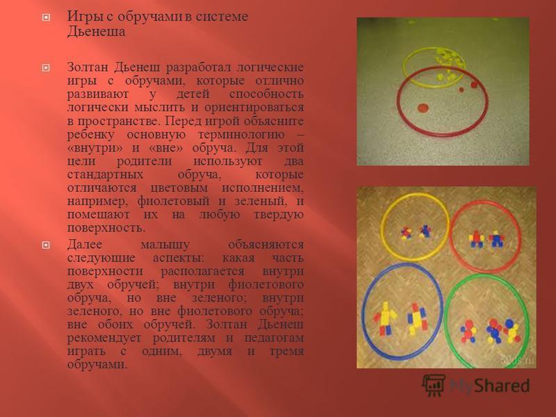 Игры с обручами в системе Дьенеша Золтан Дьенеш разработал логические игры с обручами, которые отлично развивают у детей способность логически мыслить и ориентироваться в пространстве. Перед игрой объясните ребенку основную терминологию – « внутри »