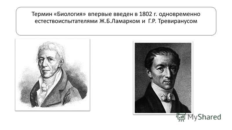 Термин «Биология» впервые введен в 1802 г. одновременно естествоиспытателями Ж.Б.Ламарком и Г.Р. Тревиранусом