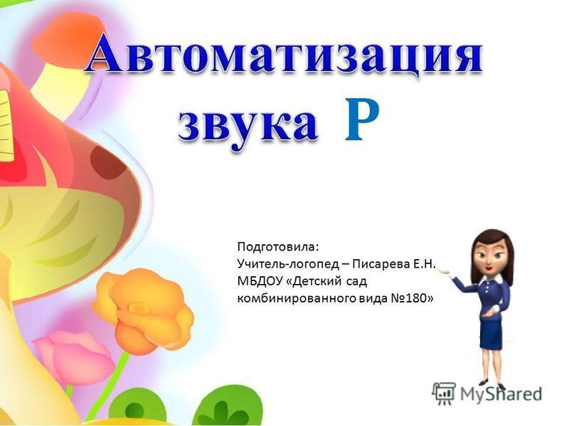 Подготовила : Учитель - логопед – Писарева Е. Н. МБДОУ « Детский сад комбинированного вида 180»