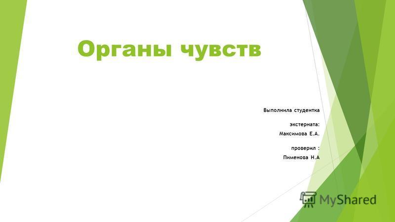 Органы чувств Выполнила студентка экстерната: Максимова Е.А. проверил : Пименова Н.А