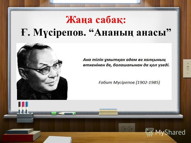 Жаңа сабақ: Ғ. Мүсірепов. Ананың анасы