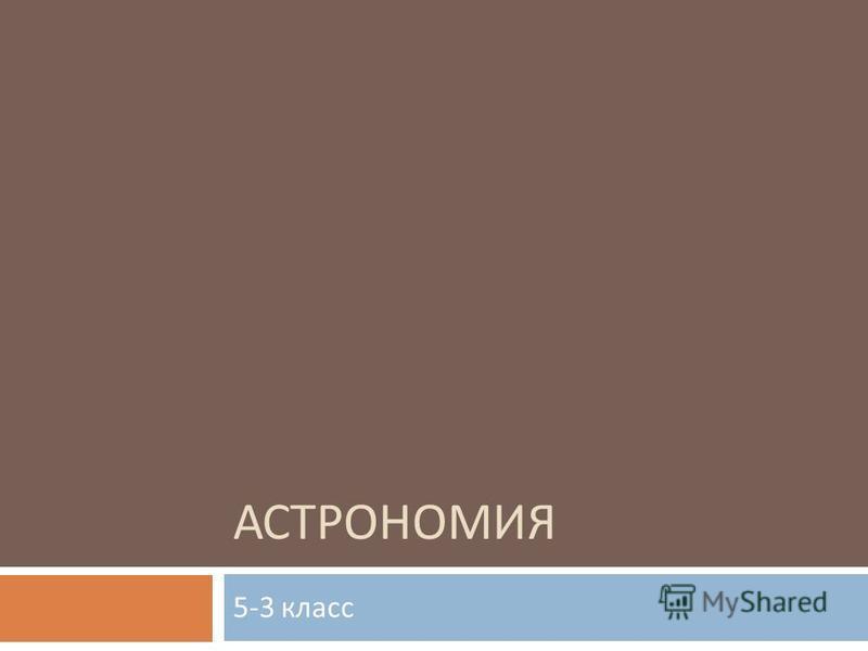 АСТРОНОМИЯ 5-3 класс