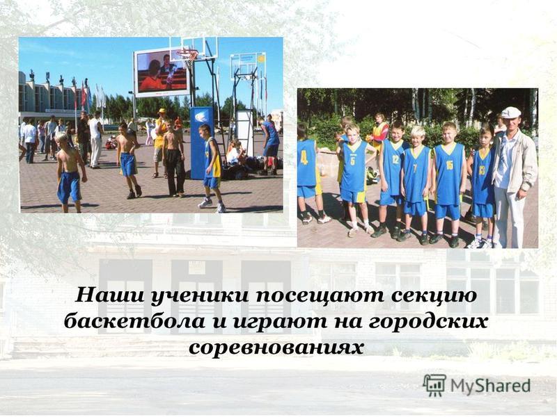 Наши ученики посещают секцию баскетбола и играют на городских соревнованиях