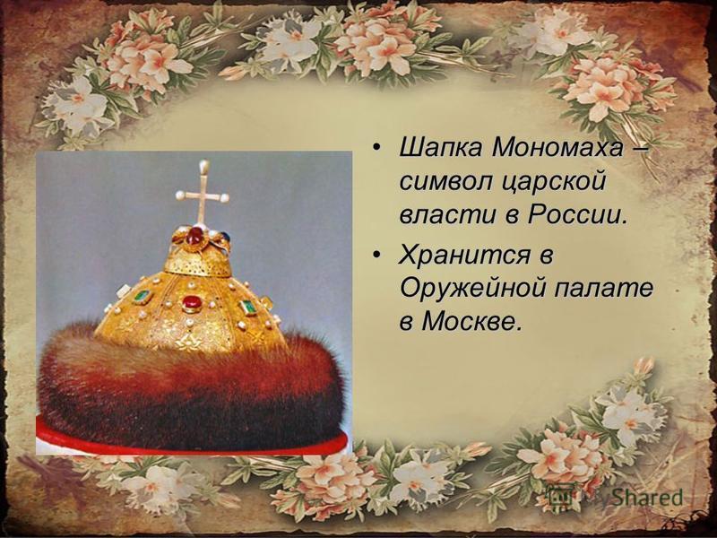 Шапка Мономаха – символ царской власти в России.Шапка Мономаха – символ царской власти в России. Хранится в Оружейной палате в Москве.Хранится в Оружейной палате в Москве.