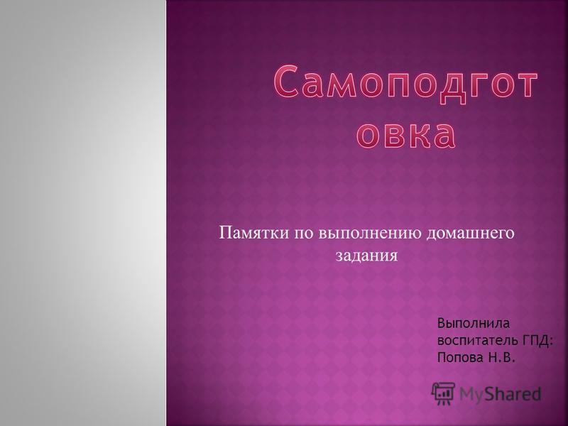 Памятки по выполнению домашнего задания Выполнила воспитатель ГПД: Попова Н.В.