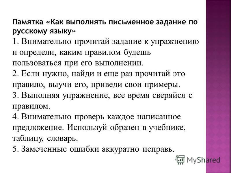 Памятка «Как выполнять письменное задание по русскому языку» 1. Внимательно прочитай задание к упражнению и определи, каким правилом будешь пользоваться при его выполнении. 2. Если нужно, найди и еще раз прочитай это правило, выучи его, приведи свои
