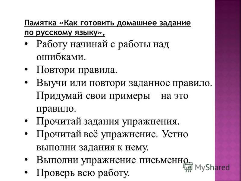Памятка «Как готовить домашнее задание по русскому языку», Работу начинай с работы над ошибками. Повтори правила. Выучи или повтори заданное правило. Придумай свои примеры на это правило. Прочитай задания упражнения. Прочитай всё упражнение. Устно вы