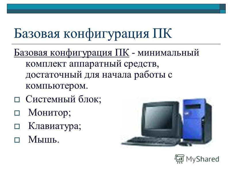 Базовая конфигурация ПК Базовая конфигурация ПК - минимальный комплект аппаратный средств, достаточный для начала работы с компьютером. Системный блок; Монитор; Клавиатура; Мышь.