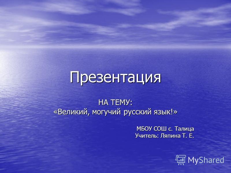Презентация НА ТЕМУ: «Великий, могучий русский язык!» МБОУ СОШ с. Талица Учитель: Ляпина Т. Е.