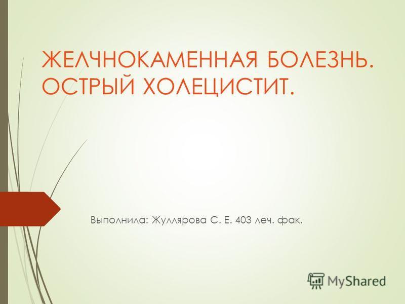 ЖЕЛЧНОКАМЕННАЯ БОЛЕЗНЬ. ОСТРЫЙ ХОЛЕЦИСТИТ. Выполнила: Жуллярова С. Е. 403 леч. фак.