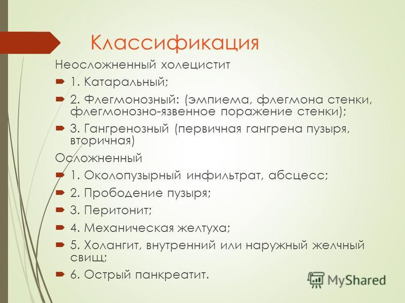 Классификация Неосложненный холецистит 1. Катаральный; 2. Флегмонозный: (эмпиема, флегмона стенки, флегмонозно-язвенное поражение стенки); 3. Гангренозный (первичная гангрена пузыря, вторичная) Осложненный 1. Околопузырный инфильтрат, абсцесс; 2. Про