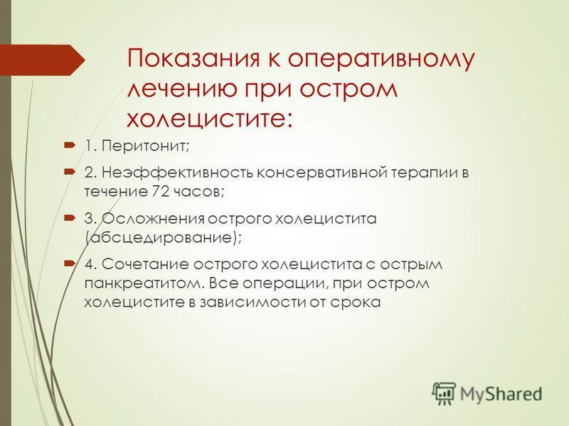 Показания к оперативному лечению при остром холецистите: 1. Перитонит; 2. Неэффективность консервативной терапии в течение 72 часов; 3. Осложнения острого холецистита (абсцедирование); 4. Сочетание острого холецистита с острым панкреатитом. Все опера