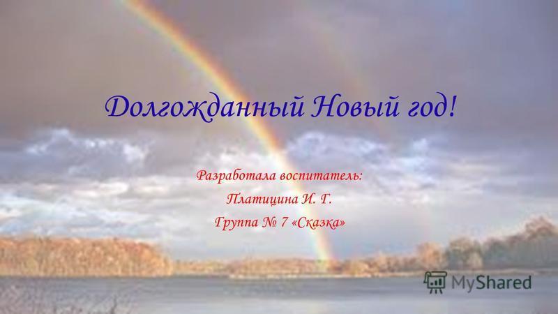 Долгожданный Новый год! Разработала воспитатель: Платицина И. Г. Группа 7 «Сказка»