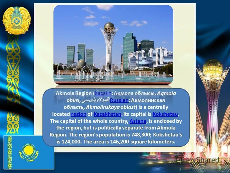 Akmola Region (Kazakh: Ақмола облысы, Aqmola oblısı, اقمولاوبلىسى Russian: Акмолинская область, Akmolinskaya oblast) is a centrally located region of Kazakhstan. Its capital is Kokshetau. The capital of the whole country, Astana, is enclosed by the r