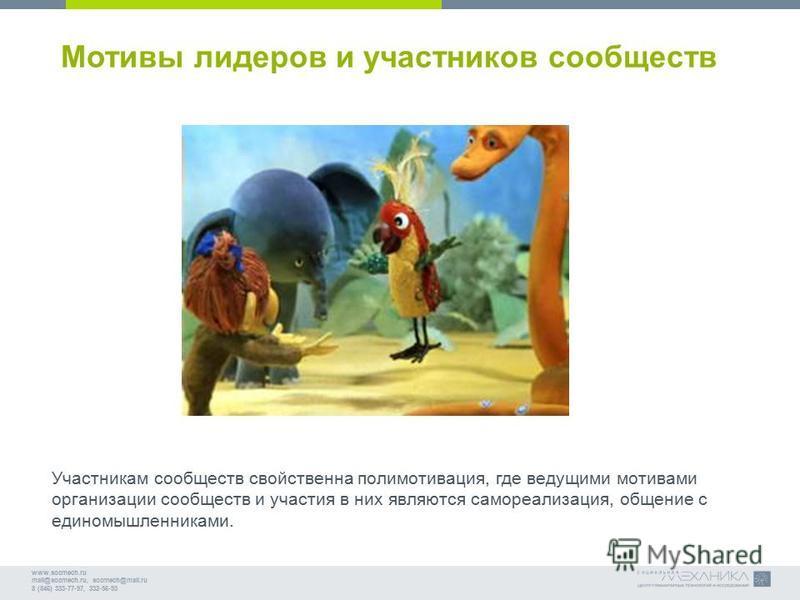 www.socmech.ru mail@socmech.ru, socmech@mail.ru 8 (846) 333-77-97, 332-56-93 Мотивы лидеров и участников сообществ Участникам сообществ свойственна полимотивация, где ведущими мотивами организации сообществ и участия в них являются самореализация, об