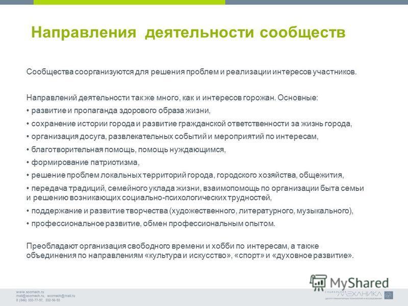 www.socmech.ru mail@socmech.ru, socmech@mail.ru 8 (846) 333-77-97, 332-56-93 Направления деятельности сообществ Сообщества со организуются для решения проблем и реализации интересов участников. Направлений деятельности так же много, как и интересов г