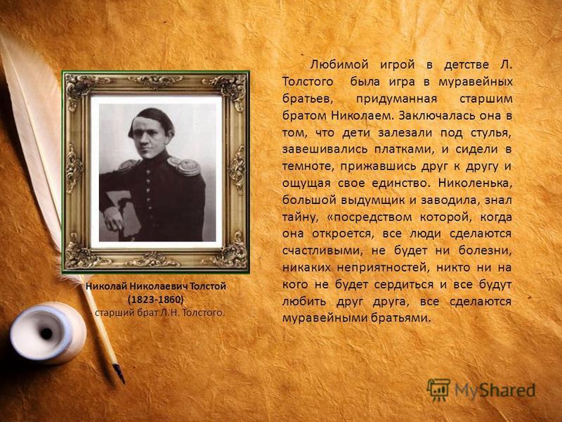 Любимой игрой в детстве Л. Толстого была игра в муравейных братьев, придуманная старшим братом Николаем. Заключалась она в том, что дети залезали под стулья, завешивались платками, и сидели в темноте, прижавшись друг к другу и ощущая свое единство. Н