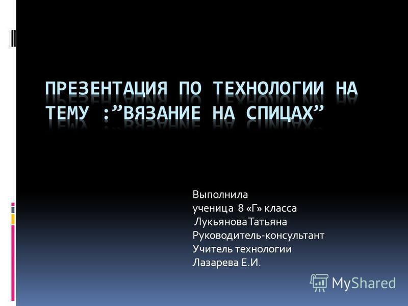 Выполнила ученица 8 «Г» класса Лукьянова Татьяна Руководитель-консультант Учитель технологии Лазарева Е.И.