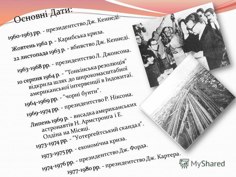 1960-1963 рр. 1960-1963 рр. - президентство Дж. Кеннеді. Основні Дати: Жовтень 1962 р Жовтень 1962 р. - Карибська криза. 22 листопада 1963 р 22 листопада 1963 р. - вбивство Дж. Кеннеді. 1963-1968 рр. 1963-1968 рр. - президентство Л. Джонсона. 10 серп