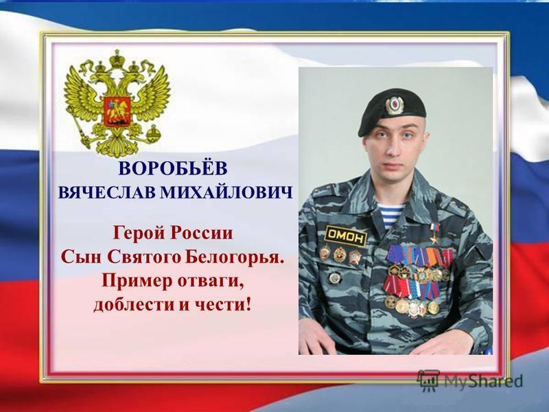 ВОРОБЬЁВ ВЯЧЕСЛАВ МИХАЙЛОВИЧ Герой России Сын Святого Белогорья. Пример отваги, доблести и чести!