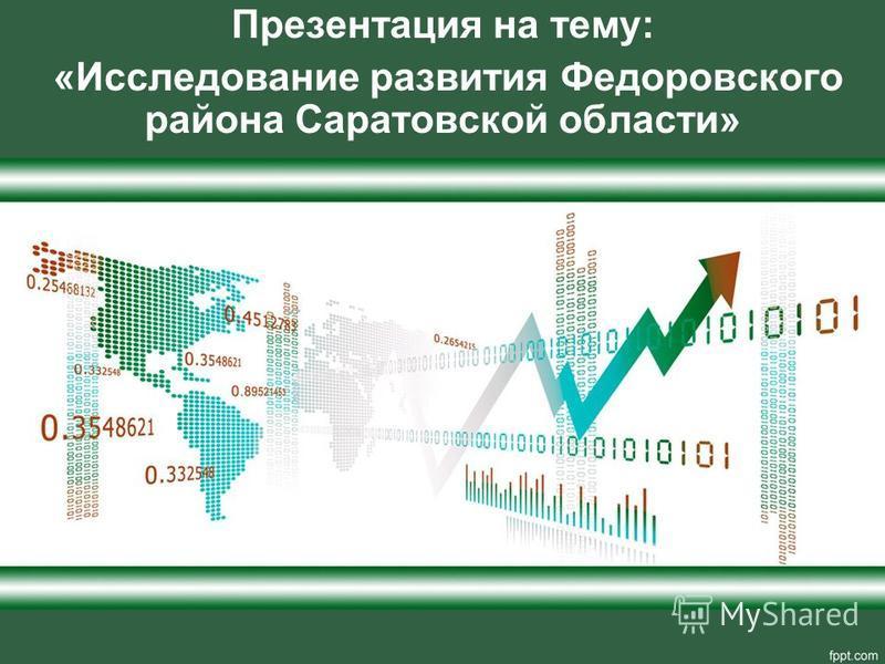 Презентация на тему: «Исследование развития Федоровского района Саратовской области»