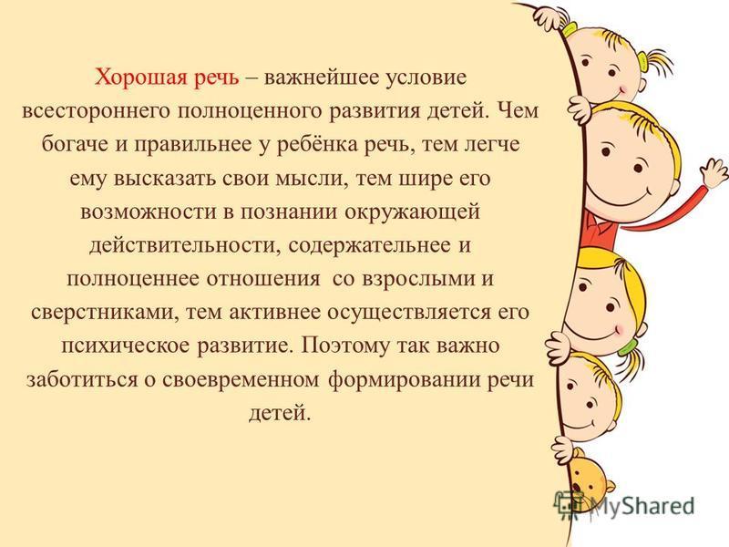 Хорошая речь – важнейшее условие всестороннего полноценного развития детей. Чем богаче и правильнее у ребёнка речь, тем легче ему высказать свои мысли, тем шире его возможности в познании окружающей действительности, содержательнее и полноценнее отно