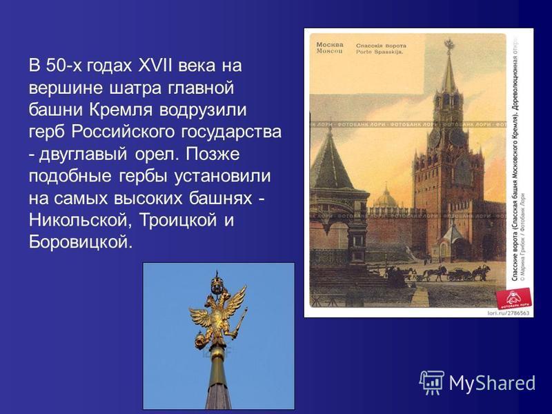 В 50-х годах XVII века на вершине шатра главной башни Кремля водрузили герб Российского государства - двуглавый орел. Позже подобные гербы установили на самых высоких башнях - Никольской, Троицкой и Боровицкой.
