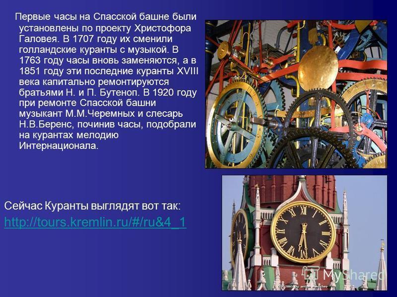 Первые часы на Спасской башне были установлены по проекту Христофора Галовея. В 1707 году их сменили голландские куранты с музыкой. В 1763 году часы вновь заменяются, а в 1851 году эти последние куранты XVIII века капитально ремонтируются братьями Н.