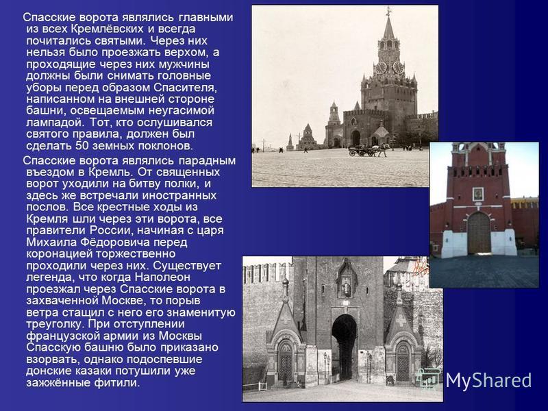 Спасские ворота являлись главными из всех Кремлёвских и всегда почитались святыми. Через них нельзя было проезжать верхом, а проходящие через них мужчины должны были снимать головные уборы перед образом Спасителя, написанном на внешней стороне башни,