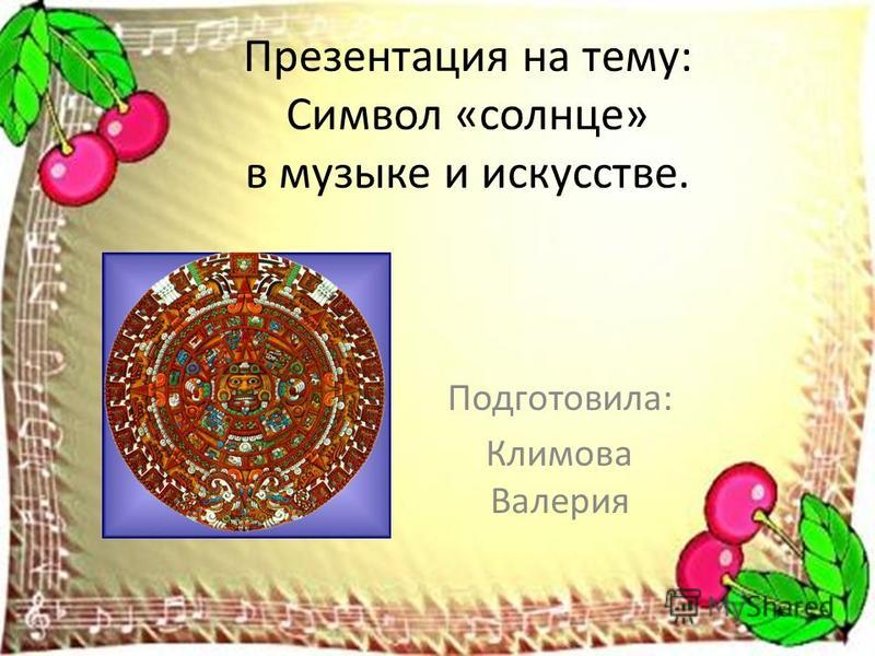 Презентация на тему: Символ «солнце» в музыке и искусстве. Подготовила: Климова Валерия