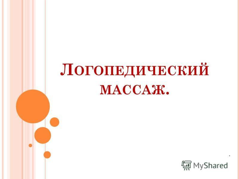 Л ОГОПЕДИЧЕСКИЙ МАССАЖ..