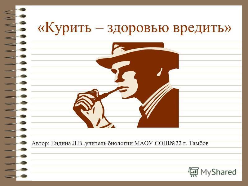 «Курить – здоровью вредить» Автор: Ендина Л.В.,учитель биологии МАОУ СОШ22 г. Тамбов