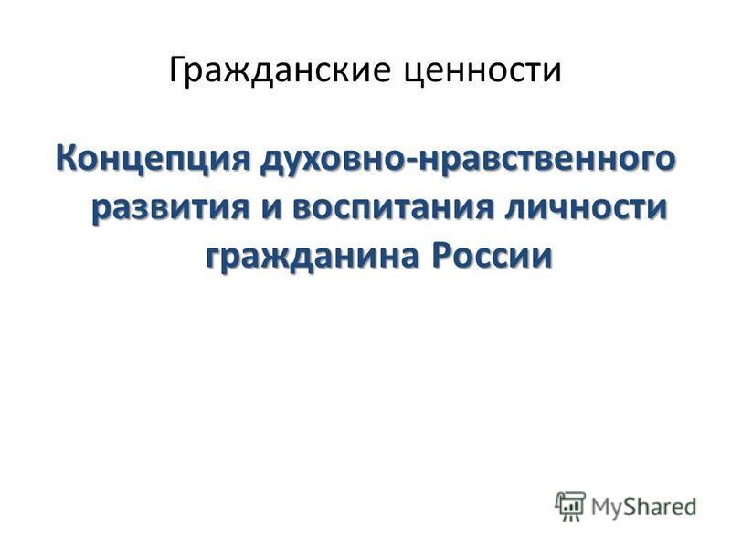 Гражданские ценности Концепция духовно-нравственного развития и воспитания личности гражданина России