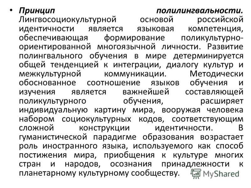 Принцип полилингвальности. Лингвосоциокультурной основой российской идентичности является языковая компетенция, обеспечивающая формирование поликультурно- ориентированной многоязычной личности. Развитие полингвального обучения в мире детерминируется