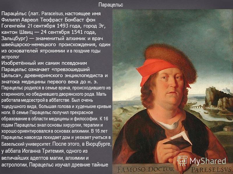 Парацельс Парацельс (лат. Paracelsus, настоящее имя Филипп Авреол Теофраст Бомбаст фон Гогенгейм 21 сентября 1493 года, город Эг, кантон Швиц 24 сентября 1541 года, Зальцбург) знаменитый алхимик и врач швейцарско-немецкого происхождения, один из осно