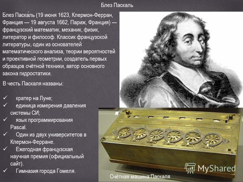 Блез Паскаль Блез Паскаль (19 июня 1623, Клермон-Ферран, Франция 19 августа 1662, Париж, Франция) французский математик, механик, физик, литератор и философ. Классик французской литературы, один из основателей математического анализа, теории вероятно