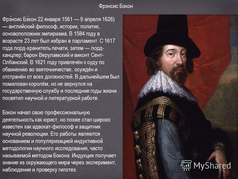Фрэнсис Бэкон Фрэнсис Бэкон 22 января 1561 9 апреля 1626) английский философ, историк, политик, основоположник эмпиризма. В 1584 году в возрасте 23 лет был избран в парламент. С 1617 года лорд-хранитель печати, затем лорд- канцлер; барон Веруламский