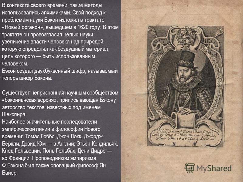 В контексте своего времени, такие методы использовались алхимиками. Свой подход к проблемам науки Бэкон изложил в трактате «Новый органон», вышедшем в 1620 году. В этом трактате он провозгласил целью науки увеличение власти человека над природой, кот