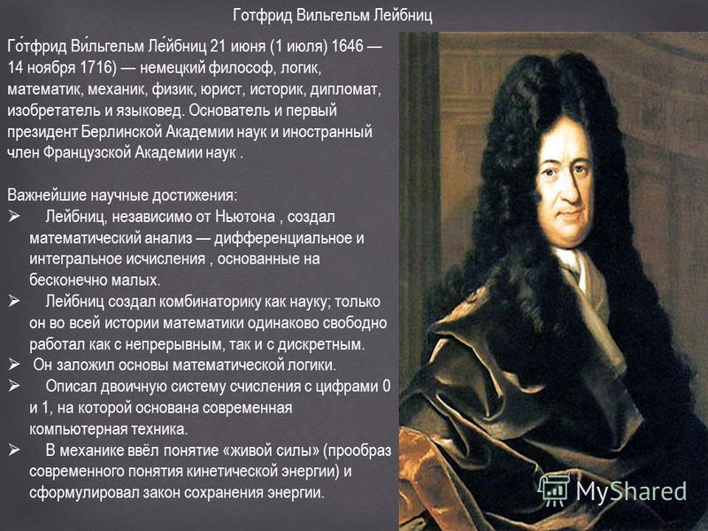 Готфрид Вильгельм Лейбниц Готфрид Вильгельм Лейбниц 21 июня (1 июля) 1646 14 ноября 1716) немецкий философ, логик, математик, механик, физик, юрист, историк, дипломат, изобретатель и языковед. Основатель и первый президент Берлинской Академии наук и