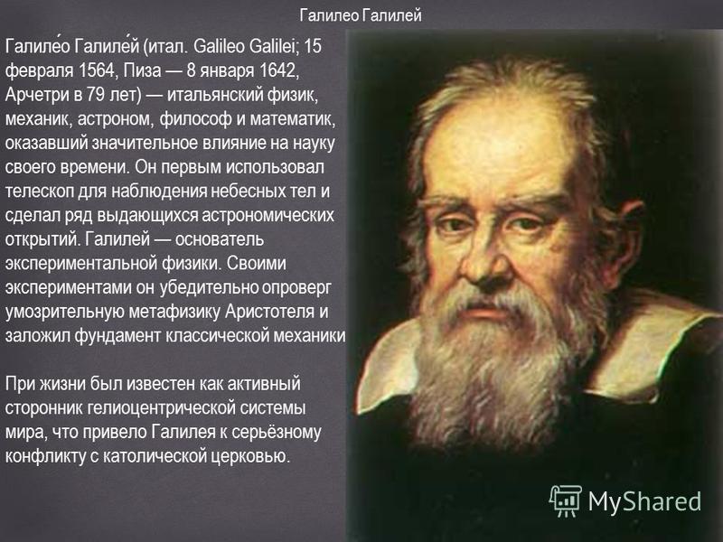 Галилео Галилей Галилео Галилей (итал. Galileo Galilei; 15 февраля 1564, Пиза 8 января 1642, Арчетри в 79 лет) итальянский физик, механик, астроном, философ и математик, оказавший значительное влияние на науку своего времени. Он первым использовал те